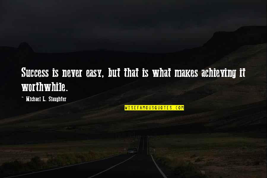 What Is Success Quotes By Michael L. Slaughter: Success is never easy, but that is what
