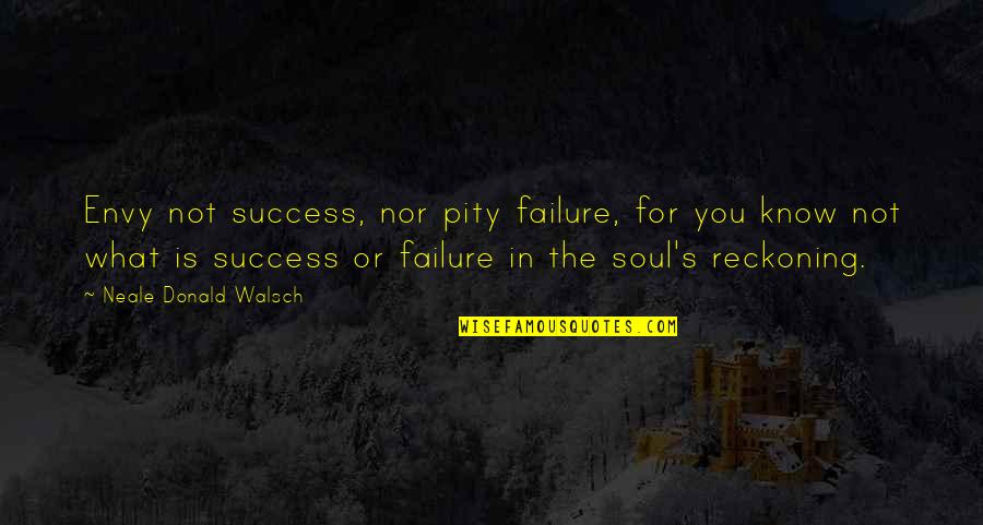 What Is Success Quotes By Neale Donald Walsch: Envy not success, nor pity failure, for you