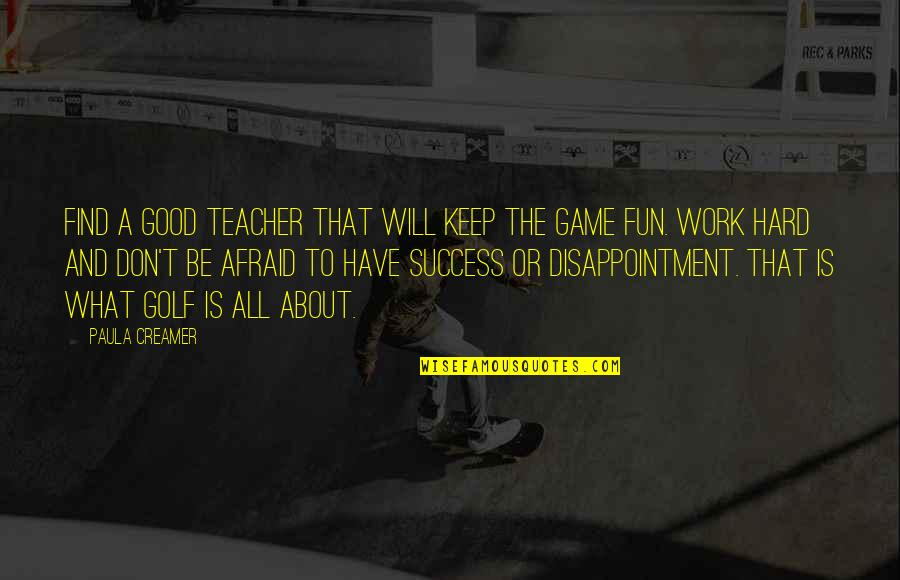 What Is Success Quotes By Paula Creamer: Find a good teacher that will keep the