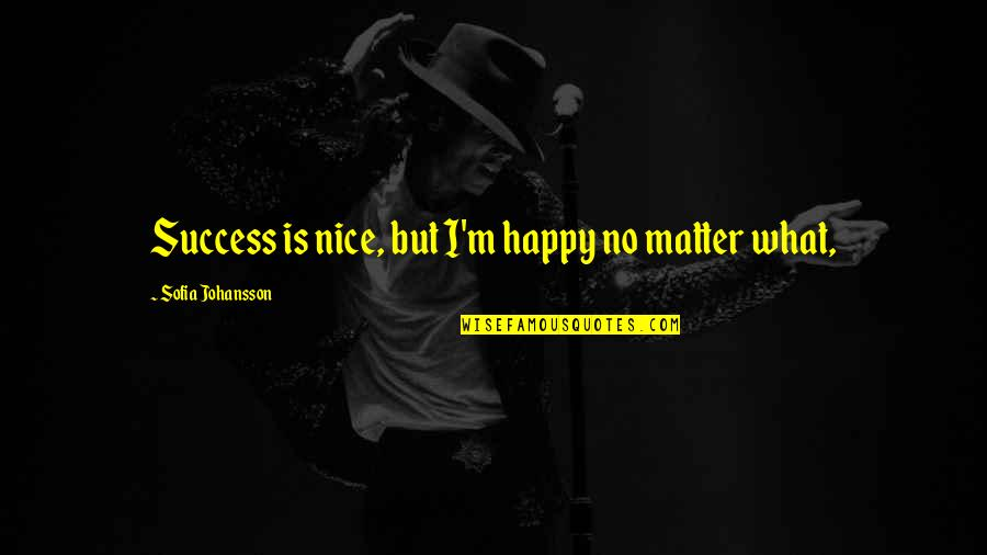 What Is Success Quotes By Sofia Johansson: Success is nice, but I'm happy no matter