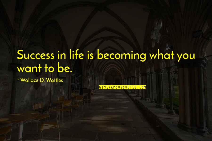 What Is Success Quotes By Wallace D. Wattles: Success in life is becoming what you want