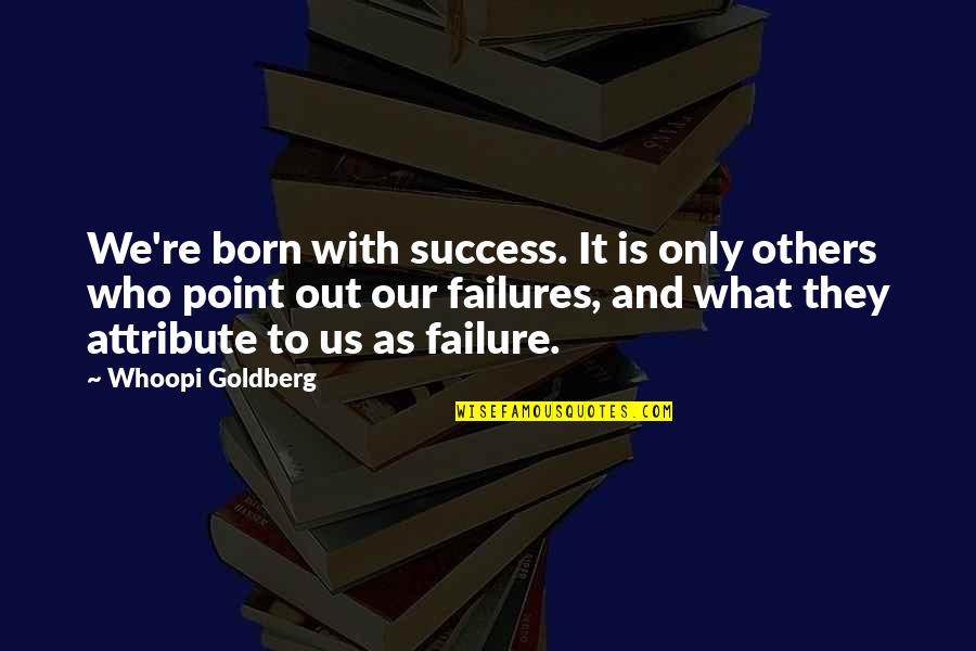What Is Success Quotes By Whoopi Goldberg: We're born with success. It is only others