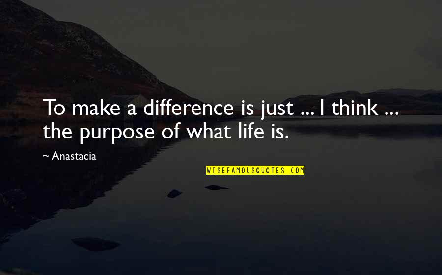 What Is The Purpose Of Life Quotes By Anastacia: To make a difference is just ... I
