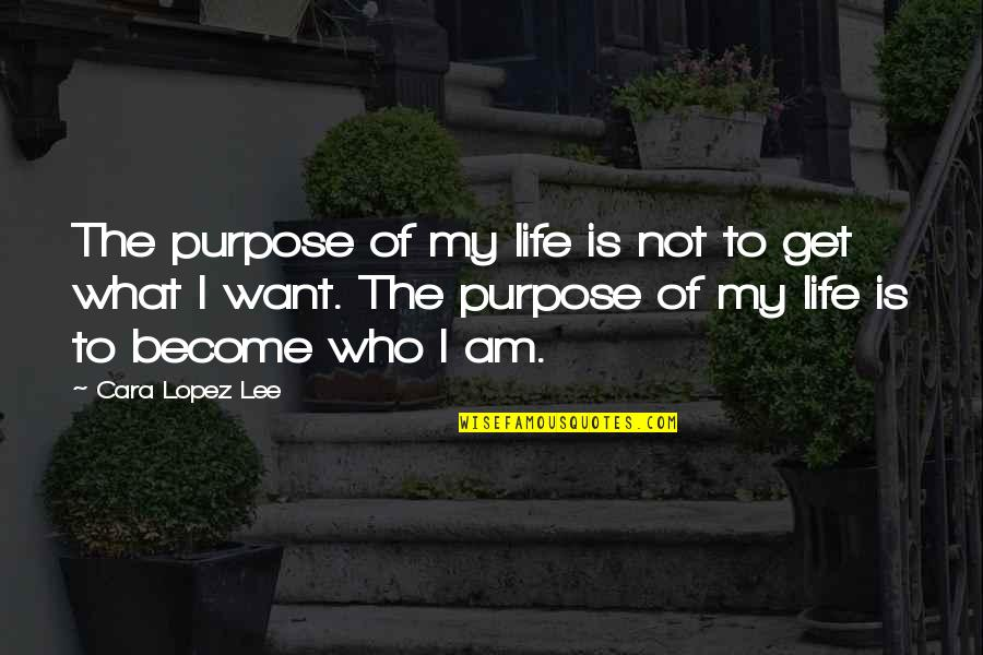 What Is The Purpose Of Life Quotes By Cara Lopez Lee: The purpose of my life is not to
