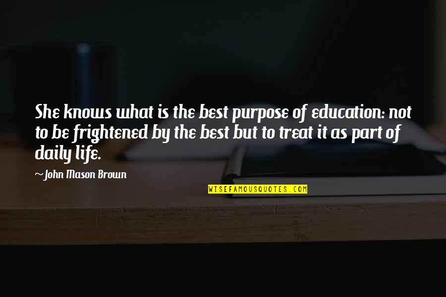 What Is The Purpose Of Life Quotes By John Mason Brown: She knows what is the best purpose of