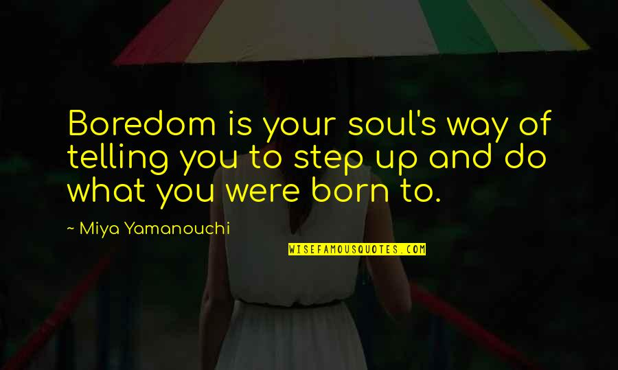 What Is The Purpose Of Life Quotes By Miya Yamanouchi: Boredom is your soul's way of telling you
