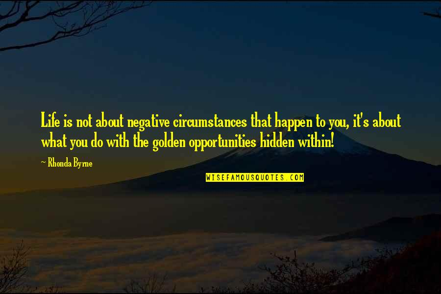What Is The Purpose Of Life Quotes By Rhonda Byrne: Life is not about negative circumstances that happen