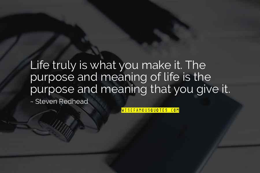 What Is The Purpose Of Life Quotes By Steven Redhead: Life truly is what you make it. The