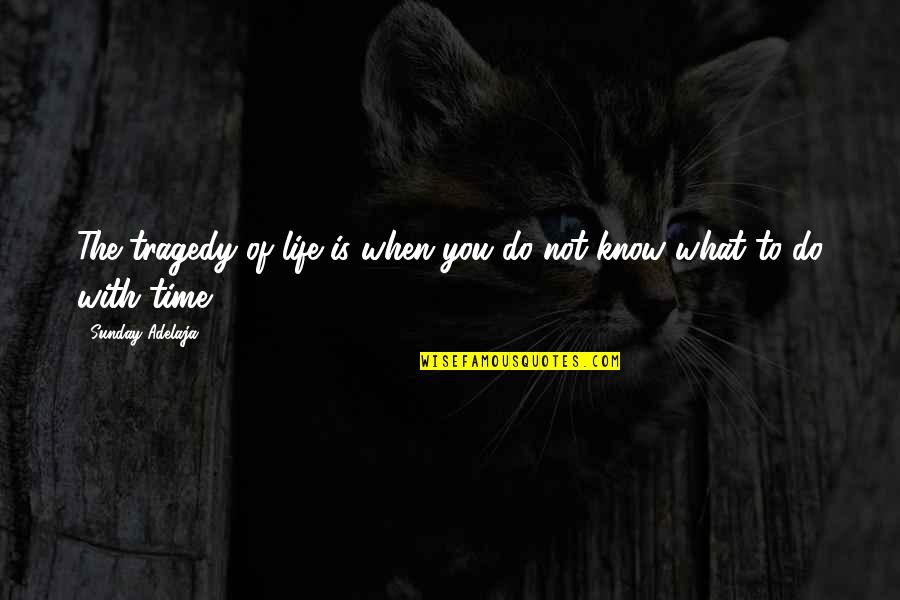 What Is The Purpose Of Life Quotes By Sunday Adelaja: The tragedy of life is when you do