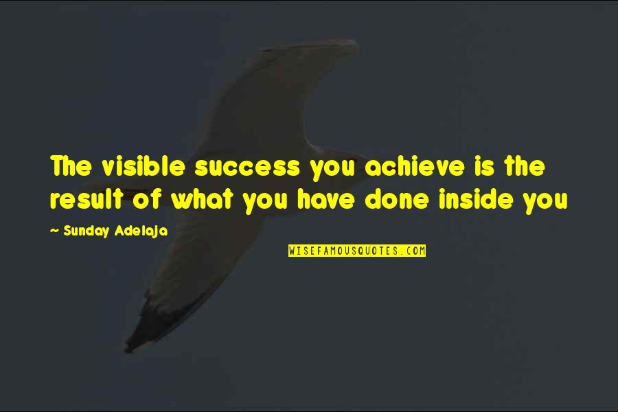 What Is The Purpose Of Life Quotes By Sunday Adelaja: The visible success you achieve is the result