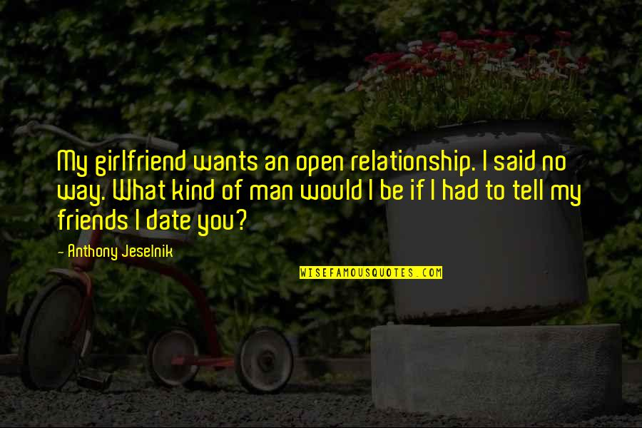 What Is This Relationship Quotes By Anthony Jeselnik: My girlfriend wants an open relationship. I said