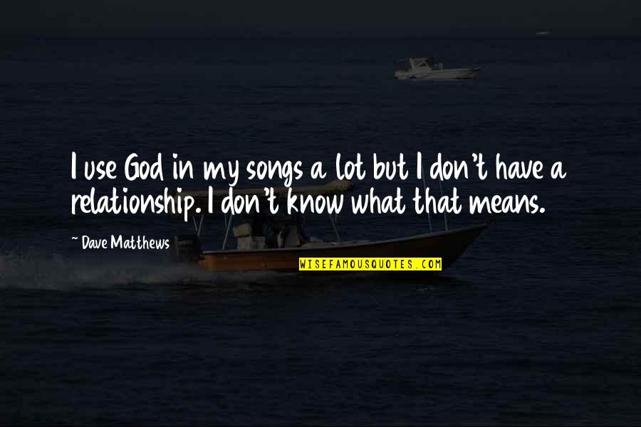 What Is This Relationship Quotes By Dave Matthews: I use God in my songs a lot