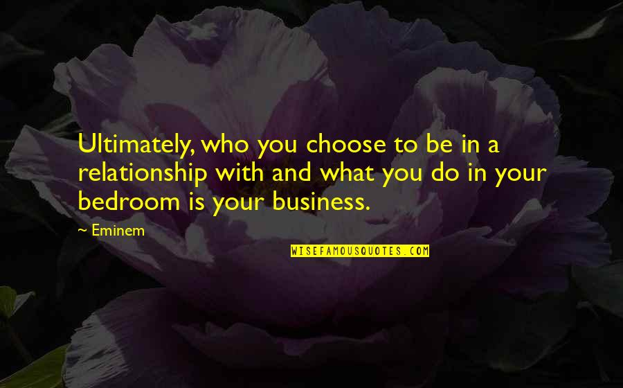 What Is This Relationship Quotes By Eminem: Ultimately, who you choose to be in a