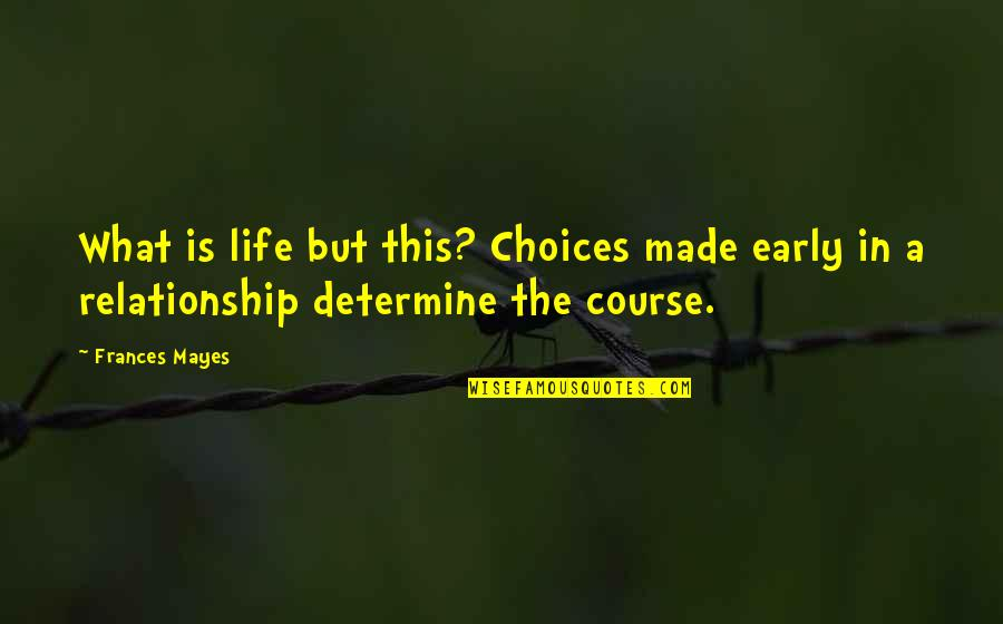 What Is This Relationship Quotes By Frances Mayes: What is life but this? Choices made early
