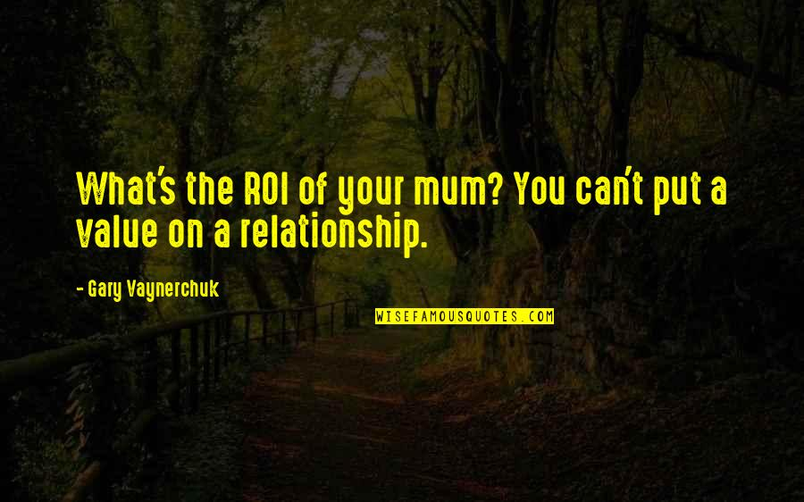 What Is This Relationship Quotes By Gary Vaynerchuk: What's the ROI of your mum? You can't