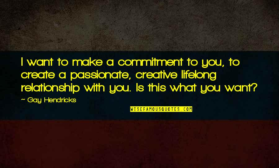 What Is This Relationship Quotes By Gay Hendricks: I want to make a commitment to you,
