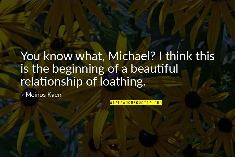 What Is This Relationship Quotes By Meinos Kaen: You know what, Michael? I think this is