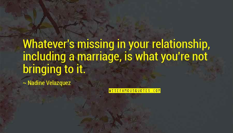 What Is This Relationship Quotes By Nadine Velazquez: Whatever's missing in your relationship, including a marriage,