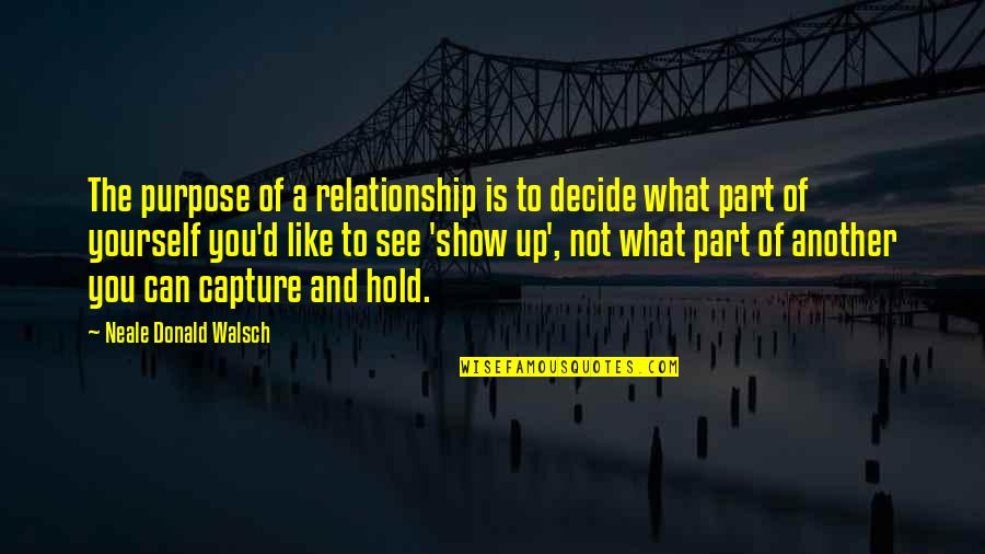 What Is This Relationship Quotes By Neale Donald Walsch: The purpose of a relationship is to decide