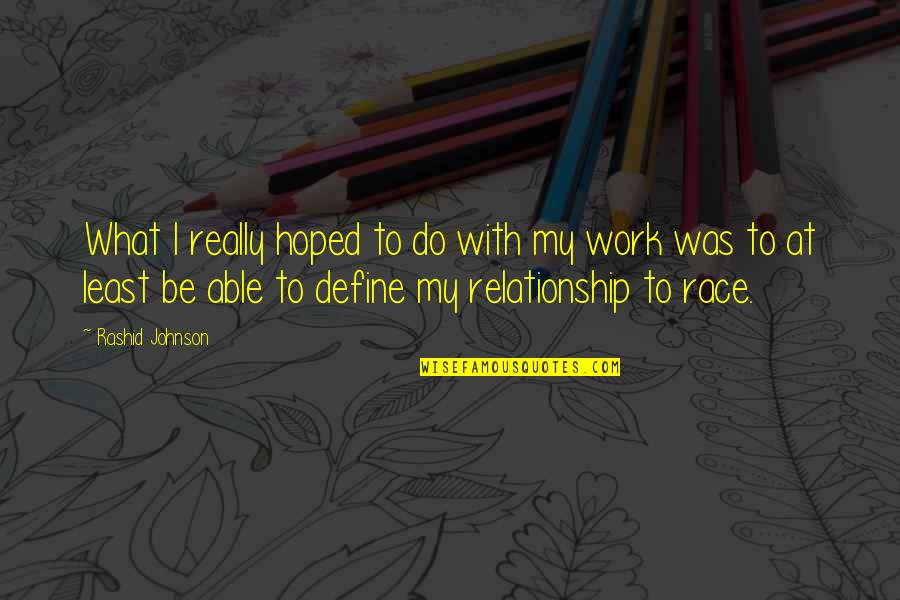 What Is This Relationship Quotes By Rashid Johnson: What I really hoped to do with my