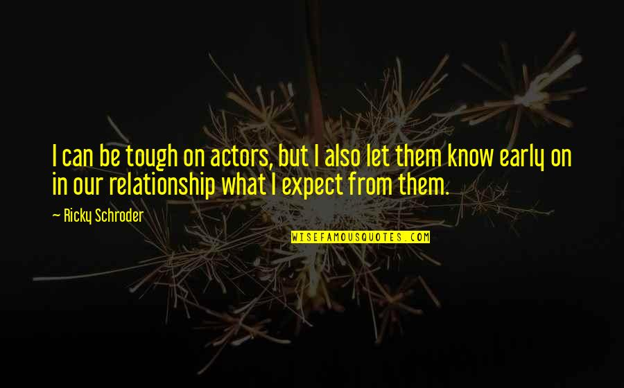 What Is This Relationship Quotes By Ricky Schroder: I can be tough on actors, but I