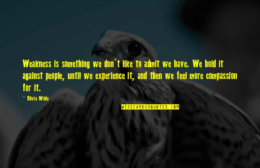 What It Means To Be Human Philosophy Quotes By Olivia Wilde: Weakness is something we don't like to admit