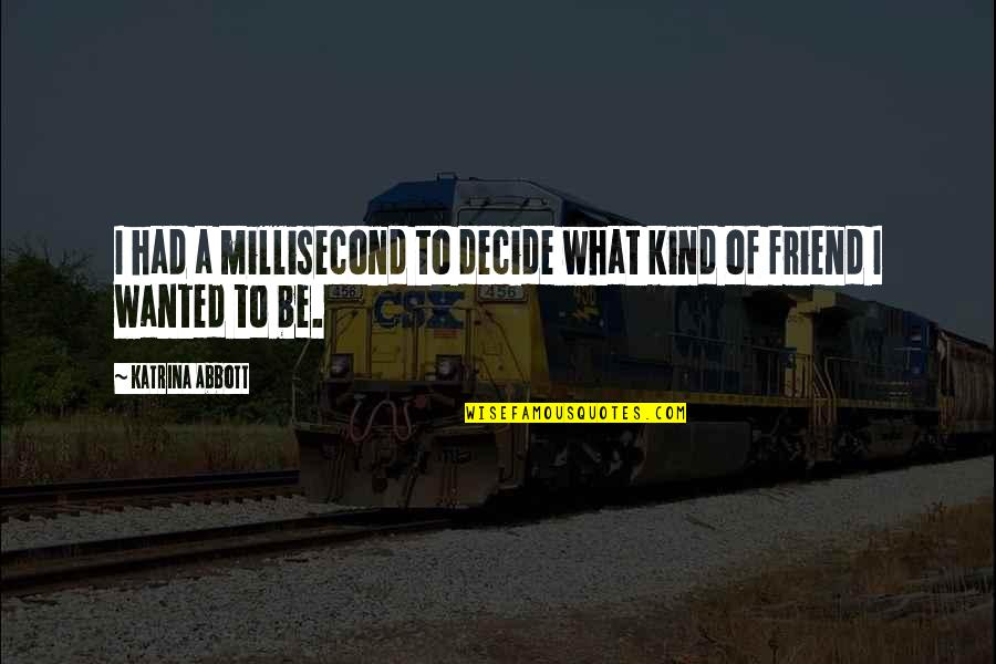 What Kind Of A Friend Are You Quotes By Katrina Abbott: I had a millisecond to decide what kind
