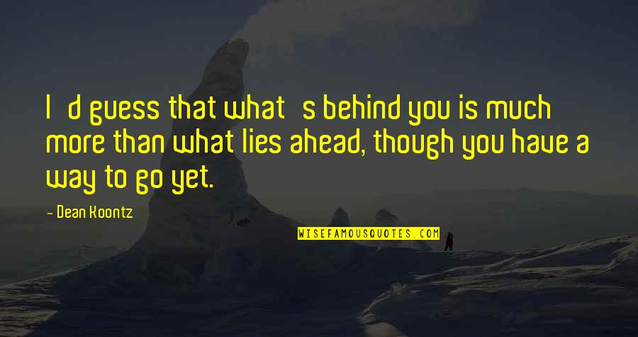 What Lies Ahead Of You Quotes By Dean Koontz: I'd guess that what's behind you is much