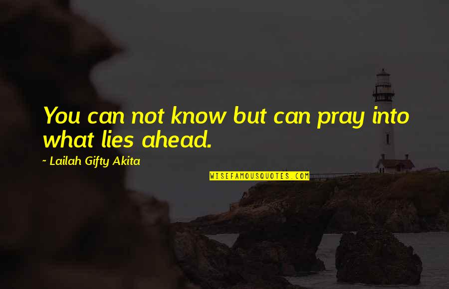 What Lies Ahead Of You Quotes By Lailah Gifty Akita: You can not know but can pray into