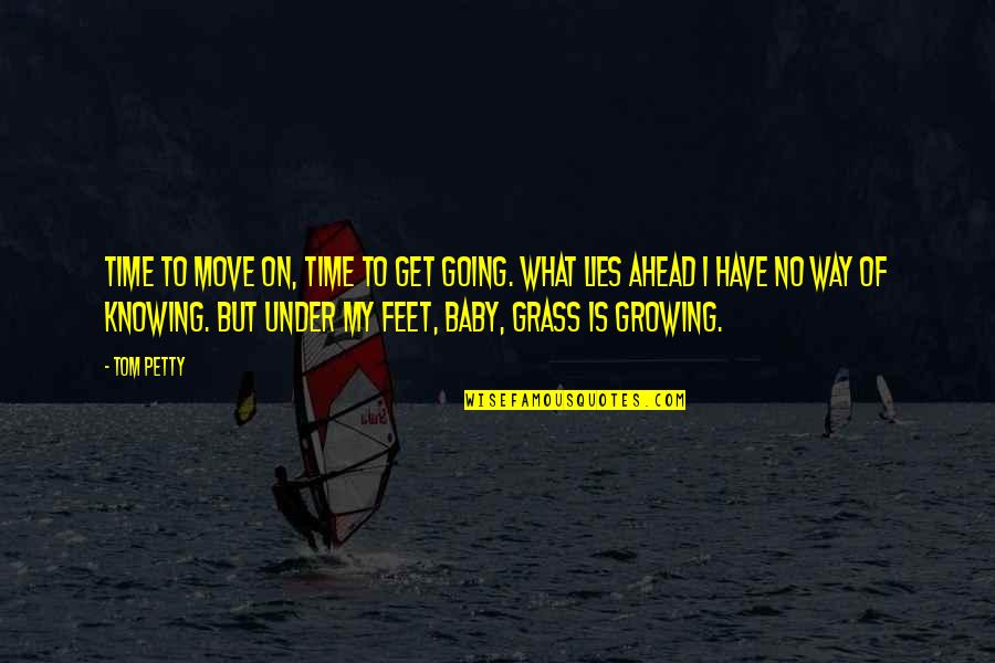 What Lies Ahead Of You Quotes By Tom Petty: Time to move on, time to get going.