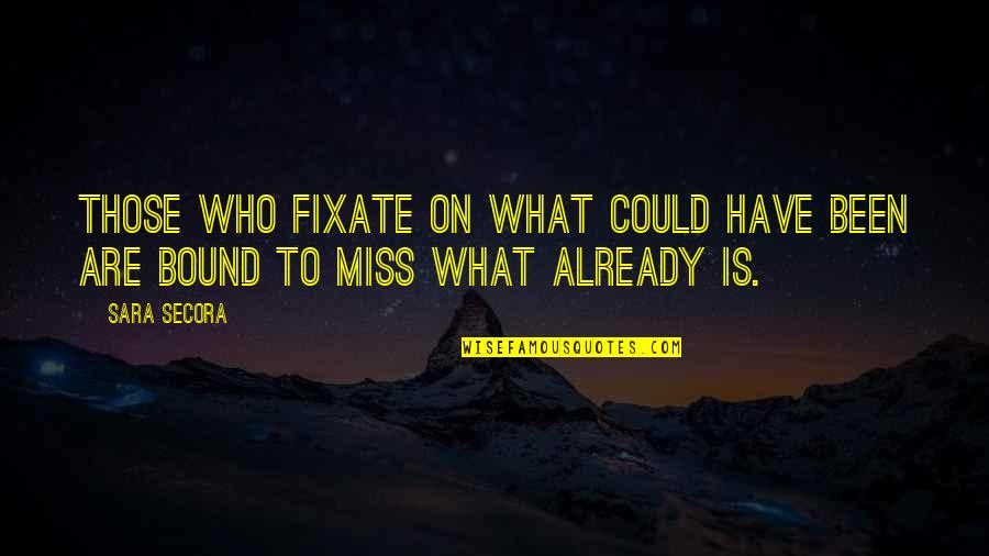 What Life Could Have Been Quotes By Sara Secora: Those who fixate on what could have been
