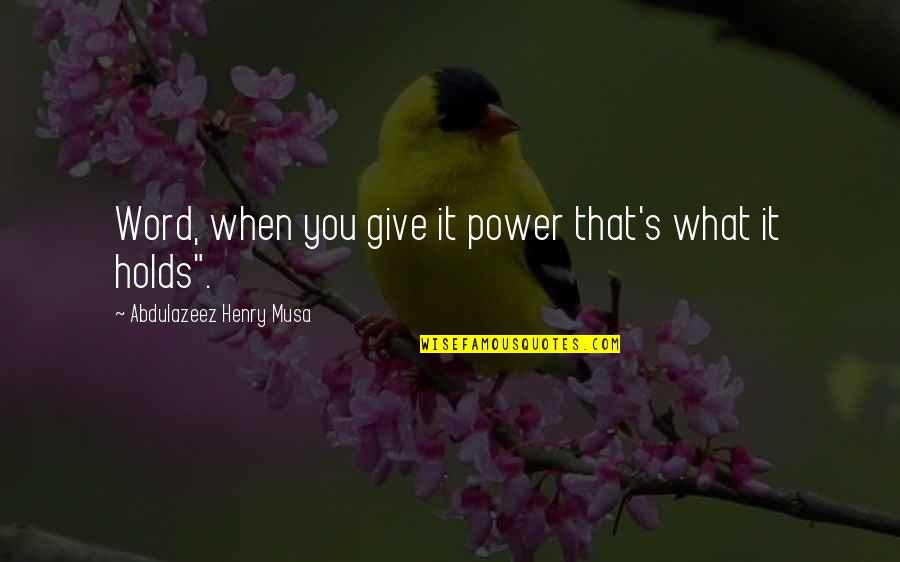 What Life Holds Quotes By Abdulazeez Henry Musa: Word, when you give it power that's what
