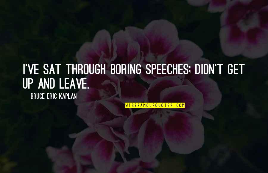 What Life Holds Quotes By Bruce Eric Kaplan: I've sat through boring speeches; didn't get up