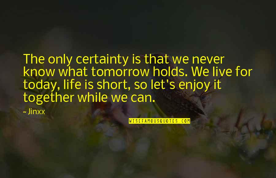 What Life Holds Quotes By Jinxx: The only certainty is that we never know