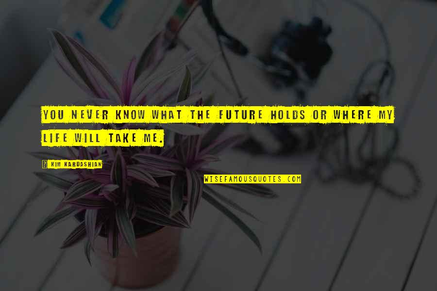 What Life Holds Quotes By Kim Kardashian: You never know what the future holds or