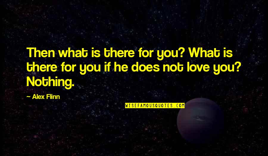 What Love Does Quotes By Alex Flinn: Then what is there for you? What is
