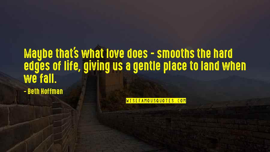 What Love Does Quotes By Beth Hoffman: Maybe that's what love does - smooths the