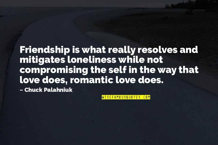 What Love Does Quotes By Chuck Palahniuk: Friendship is what really resolves and mitigates loneliness