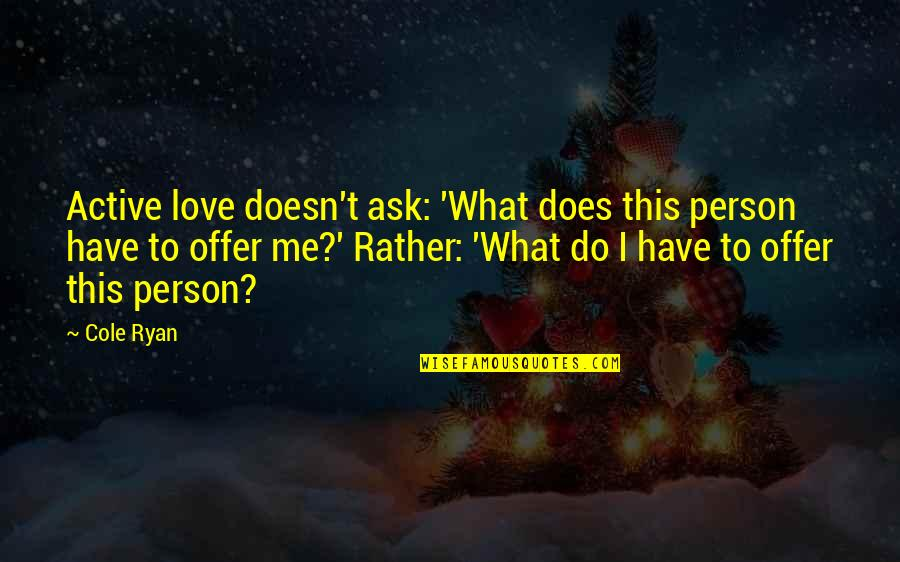 What Love Does Quotes By Cole Ryan: Active love doesn't ask: 'What does this person