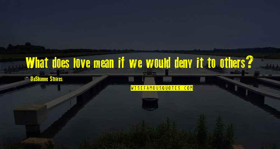What Love Does Quotes By DaShanne Stokes: What does love mean if we would deny