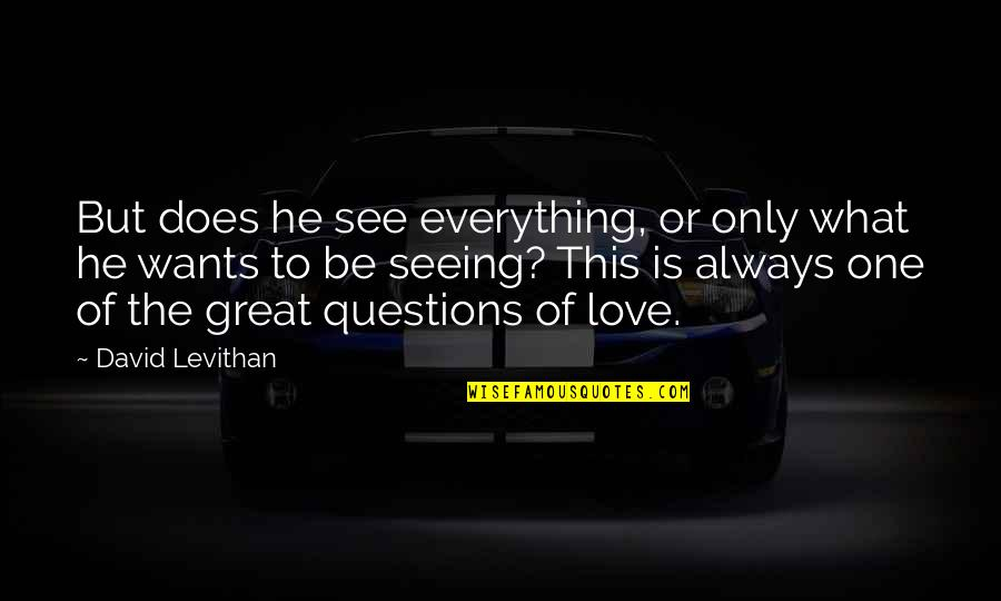 What Love Does Quotes By David Levithan: But does he see everything, or only what