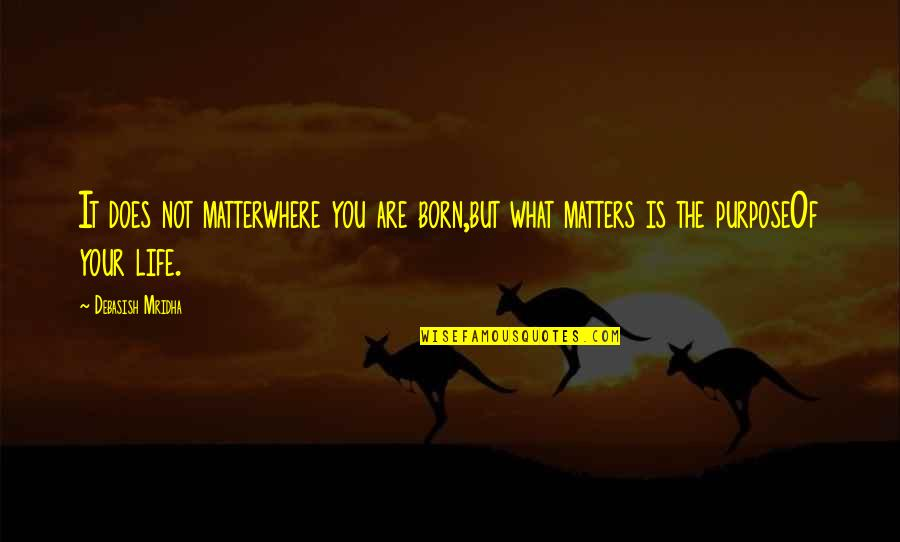 What Love Does Quotes By Debasish Mridha: It does not matterwhere you are born,but what