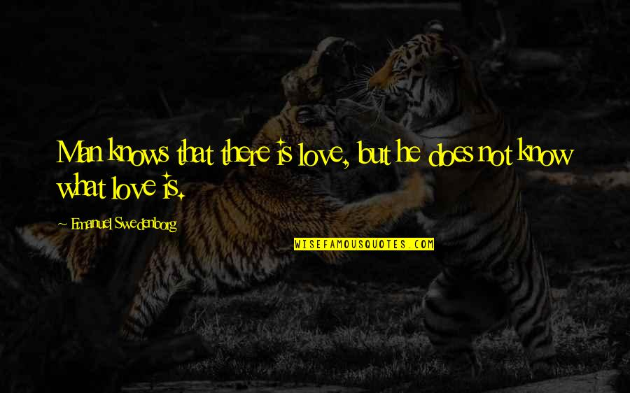 What Love Does Quotes By Emanuel Swedenborg: Man knows that there is love, but he