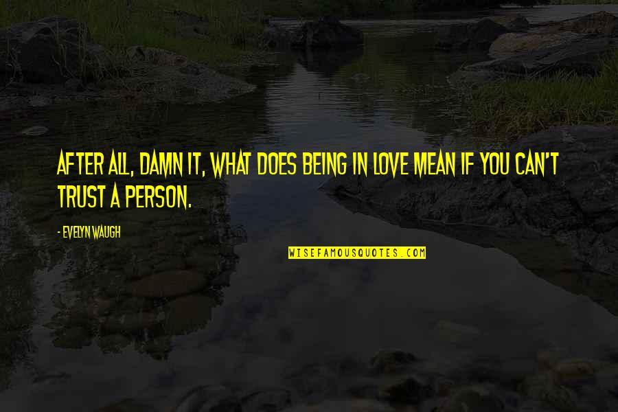 What Love Does Quotes By Evelyn Waugh: After all, damn it, what does being in