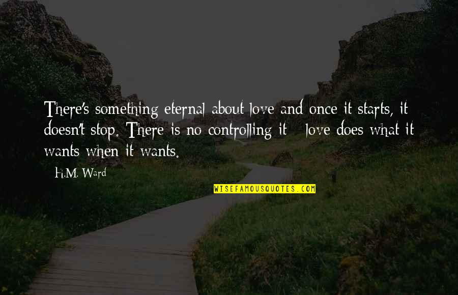 What Love Does Quotes By H.M. Ward: There's something eternal about love and once it