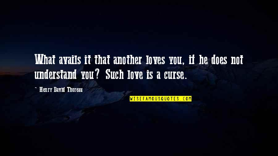 What Love Does Quotes By Henry David Thoreau: What avails it that another loves you, if