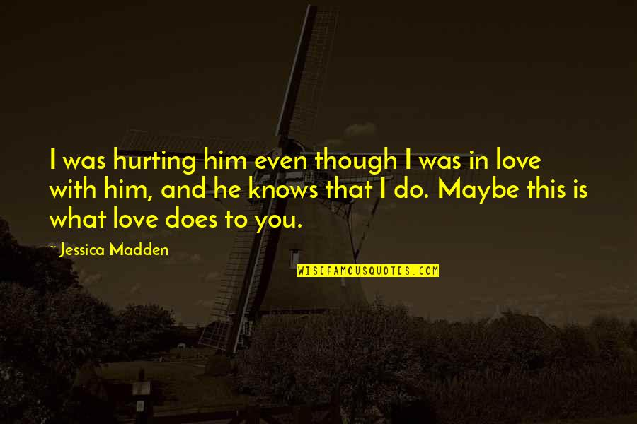 What Love Does Quotes By Jessica Madden: I was hurting him even though I was
