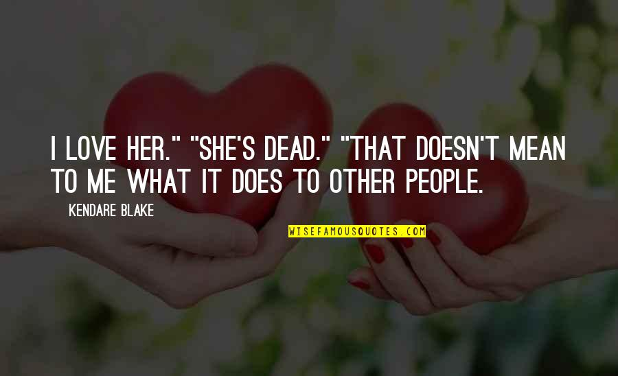 """What Love Does Quotes By Kendare Blake: I love her."""" """"She's dead."""" """"That doesn't mean"""