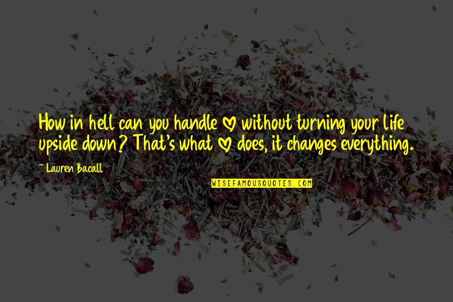 What Love Does Quotes By Lauren Bacall: How in hell can you handle love without