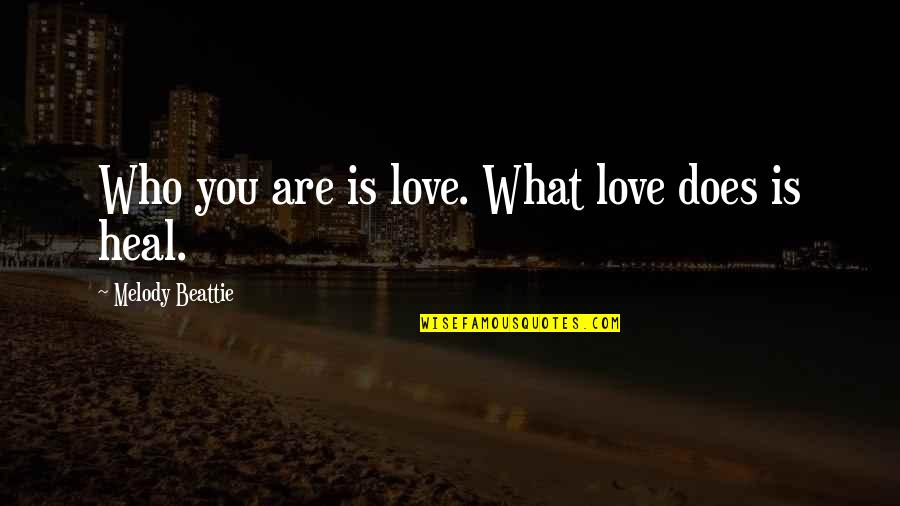 What Love Does Quotes By Melody Beattie: Who you are is love. What love does